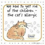 We had to get rid of the children -- the cat's allergic